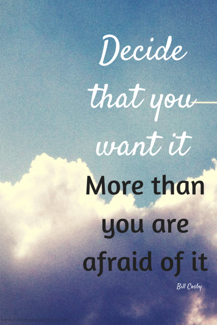 Decide that you want it more than you are afraid of it. Bill Cosby.