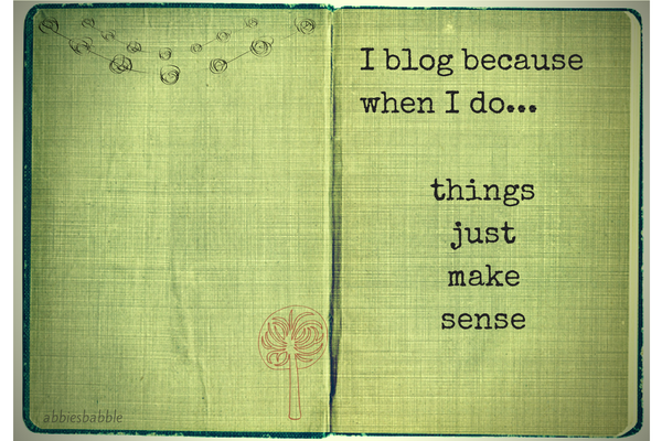 I blog because when I do ... things just make sense.