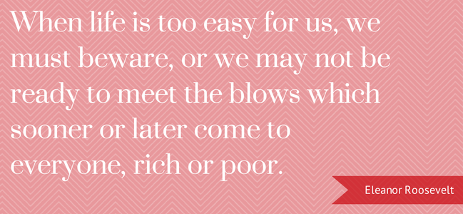 When life is too easy for us, we must beware or we may not be ready to meet the blows which sooner or later come to everyone, rich or poor. Eleanor Roosevelt
