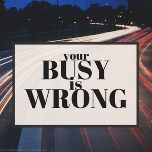 Your Busy Is Wrong.